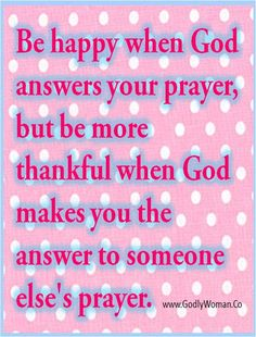 † ♥ † ♥ †  † ♥ † ♥ †  Be happy when God answers your prayer, but be more thankful when God makes you the answer to someone else's prayer.   † ♥ † ♥ †