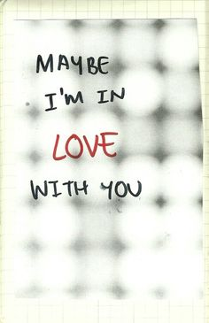 Maybe I'm in love with you.