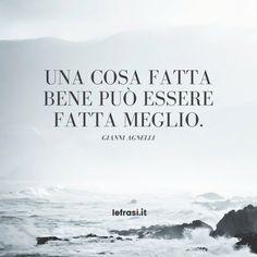 Una cosa fatta bene può essere fatta meglio. Gianni Agnelli. http://www.lefrasi.it/frase/cosa-fatta-bene-puo-fatta-meglio/ #frasimotivazionali #vita #crescitapersonale #ispirazione #motivazione #frasi #aforismi #citazioni #frasibelle #frasicelebri #quotes #successo #life #pensarepositivo #obiettivo #imparare #sviluppo #volontà #volere #potere #crescita #personale #migliorare #faremeglio #gianniagnelli