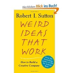 Weird Ideas That Work: How to Build a Creative Company — Robert I. Sutton