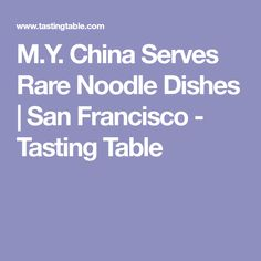 M.Y. China Serves Rare Noodle Dishes | San Francisco - Tasting Table