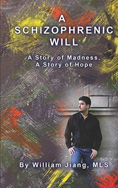 A Schizophrenic Will: A Story of Madness, A Story of Hope by William Jiang MLS