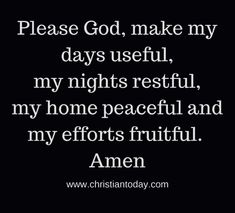 Quotes About Trust : QUOTATION – Image : Quotes Of the day – Description Please God, make my days useful, my nights restful, my home peaceful and my efforts fruitful. Amen Sharing is Caring – Don't forget to share this quote ! Prayer Scriptures, Faith Prayer, Prayer Quotes, Spiritual Quotes, Faith Quotes, God Prayer, Bible Quotes, Positive Quotes, Qoutes