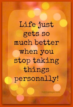 Life just gets so much better when you stop taking things personally. AMEN!