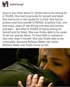 Clarke can finally open up to someone again. Bellamy is there for her in her toughest moments.
