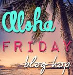 Aloha Friday Blog Hop! Join in and have some fun. Meet new bloggers and share the aloha and fellowship with everyone. Mahalo!