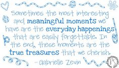 Sometimes the most interesting and meaningful moments we have are the everyday happenings that are easily forgettable. In the end, these moments are the true treasures that we cherish. --Gabrielle Zevin