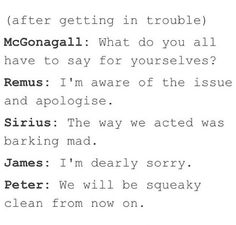 The marauders- Get it?! he's aware of the issues, barking mad, deerly sorry, squeaky clean...