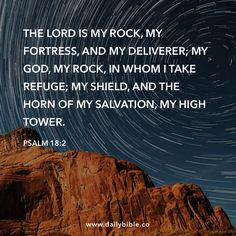 Psalm 18:2 The LORD is my rock, my fortress, and my deliverer; my God, my rock, in whom I take refuge; my shield, and the horn of my salvation, my high tower.