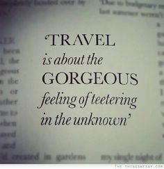 Travel is about the Gorgeous feeling of teetering in the unknown!