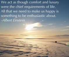 "* ""We act as though comfort and luxury were the chief requirements of life.  All that we need to make us happy is something to be enthusiastic about."" ~Albert Einstein~"