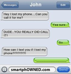 JohnHey I lost my phone.....Can you call it for me? | Yea sure... | DUDE...YOU REALLY DID CALL IT! | So....... | How can I text you if I lost my phone?!?!?!?!?! | -_________________-