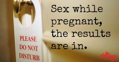 Sex while pregnant, the results are in.