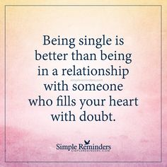 Being single is better than Being single is better than being in a relationship with someone who fills your heart with doubt. — Unknown Author