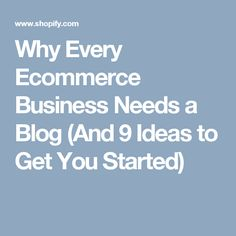 Why Every Ecommerce Business Needs a Blog (And 9 Ideas to Get You Started)