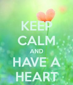 KEEP CALM AND HAVE A HEART