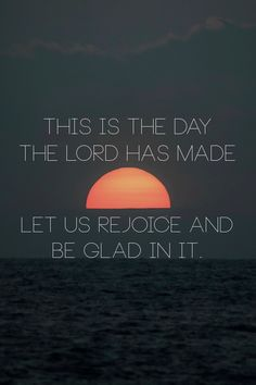 """""""This is the day the Lord has made; let us rejoice and be glad in it"""" -Psalm 118:24"""