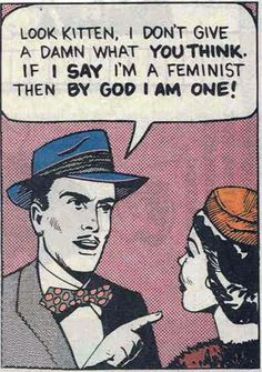 """""""If I say I'm a feminist then by God I am one."""" Caption from Comically Vintage: Feminism: You're doing it wrong"""