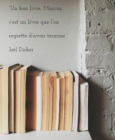 """""""Un bon livre, Marcus, c'est un livre que l'on regrette d'avoir terminé."""" Joël Dicker"""