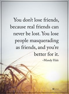 You don't lose friends, because real friends can never be lost. You lose people masquerading as friends, and you're better for it. - Mandy Hale  #powerofpositivity #positivewords  #positivethinking #inspirationalquote #motivationalquotes #quotes #life #love #friends #relationships #truefriends