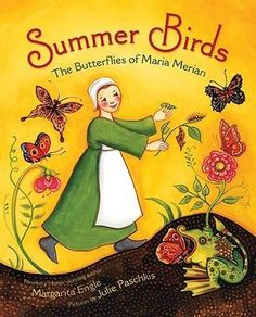 Summer Birds: The Butterflies of Maria Merian -- stunningly illustrated picture book biography of a trailblazing female scientist from the Middle Ages