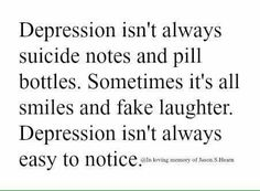 Depression isn't always suicide notes and pill bottles. Sometimes it's all smiles and fake laughter. Depression isn't always easy to notice.