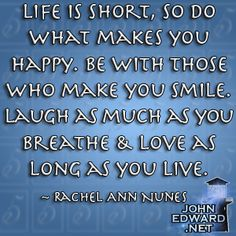 Life is short, so do what makes you happy. Be with those who make you smile. Laugh as much as you breathe & love as long as you live. - Rachel Ann Nunes