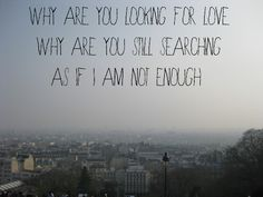 Why are you looking for love? Why are you still searching as if I am not enough?