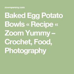 Baked Egg Potato Bowls « Recipe « Zoom Yummy – Crochet, Food, Photography