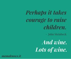Perhaps it takes courage to raise children. And wine. Lots of wine.