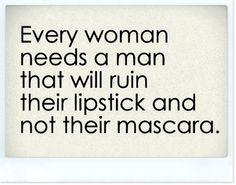 Todas las mujeres necesitan un hombre que arruine su labial y no su máscara de pestañas...