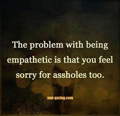 The problem with being empathetic is that you feel sorry for assholes too. So true! I can't help it! Great Quotes, Quotes To Live By, Me Quotes, Funny Quotes, Inspirational Quotes, Risk Quotes, Advice Quotes, Encouragement Quotes, Mantra