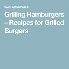 Grilling Hamburgers – Recipes for Grilled Burgers