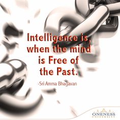 Intelligence is, when the mind is free of the past. -Sri Amma Bhagavan