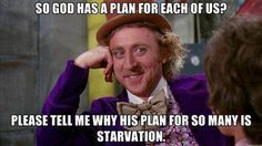 Atheism, Religion, God is Imaginary, Starvation. So god has a plan for each of us? Please tell me why his plan for so many is starvation.
