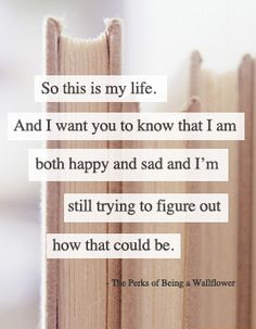 So this is my life. And I want you to know that I am both happy and sad abd I'm still trying to figure out how that could be. Live, Laugh, Love