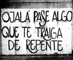 Ojalá pase algo que te traiga de repente #poética