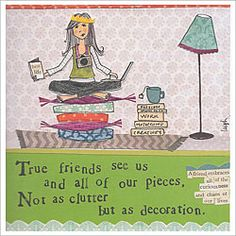 By Leigh Standley of Curly Girl Design  Full Saying:  True friends see us and all of our pieces, not as clutter but as decoration.