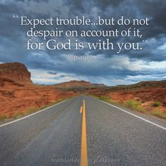 """Expect trouble...but do not despair on account of it, for God is with you."" –Spurgeon http://www.truthforlife.org/resources/daily-devotionals/5/3/"
