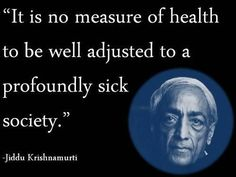 """Jiddu Krishnamurti: """"It is no measure of health to be well adjusted to a profoundly sick society. J Krishnamurti Quotes, Jiddu Krishnamurti, Kahlil Gibran, The Words, Carl Jung, Mind Unleashed, Religion, Spiritual Teachers, World View"""
