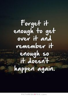 Forget it enough to get over it and remember it enough so it doesn't happen again. . Picture Quotes.