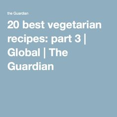 20 best vegetarian recipes: part 3 | Global | The Guardian