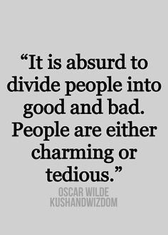 """it is absurd to divide people into good and bad. people are either charming or tedious."" Oscar Wilde quote"