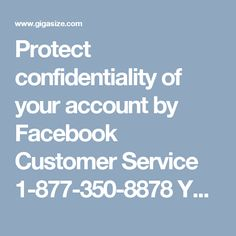 Protect confidentiality of your account by Facebook Customer Service 1-877-350-8878 Your Facebook account security and important information confidentiality matter a lot for us. So, if you are lacking a partner which could help you in this way, then just try our Facebook Customer Service once. So, without delay dial, our customer support number 1-877-350-8878, to have magnificent results soon. Visit- http://www.monktech.net/facebook-customer-support-phone-number.html