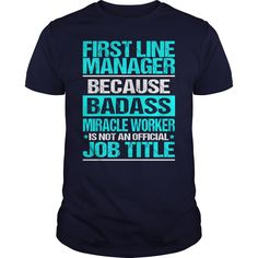 First Line Manager Because Badass Miracle Worker Isn't An Official Job Title T Shirt,  Hoodie Line Manager