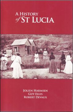 A History of St. Lucia : The first-ever comprehensive history of St Lucia by Jolien Harmsen, Guy Ellis & Robert Devaux #StLucia #History #Books
