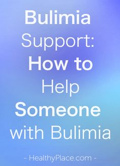 """""""What does bulimia support, bulimia help, really mean? Discover how to help someone with bulimia through positive behaviors that offer bulimia support."""" www.HealthyPlace.com"""