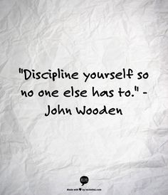 """Discipline yourself so no one else has to."" John Wooden"