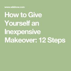 How to Give Yourself an Inexpensive Makeover: 12 Steps