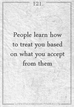 People learn how to treat you.
